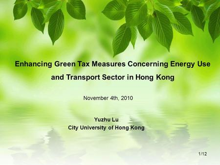 Enhancing Green Tax Measures Concerning Energy Use and Transport Sector in Hong Kong Yuzhu Lu City University of Hong Kong November 4th, 2010 1/12.