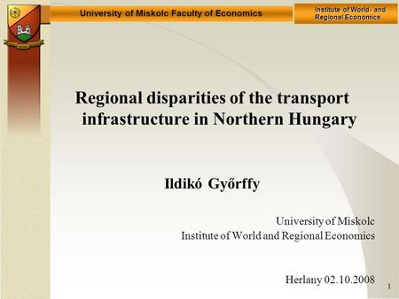 University of Miskolc Faculty of Economics Institute of World- and Regional Economics 1 Regional disparities of the transport infrastructure in Northern.
