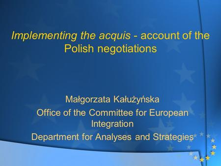 Implementing the acquis - account of the Polish negotiations Małgorzata Kałużyńska Office of the Committee for European Integration Department for Analyses.