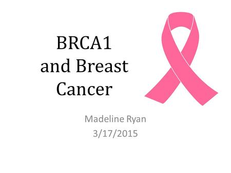 BRCA1 and Breast Cancer Madeline Ryan 3/17/2015.