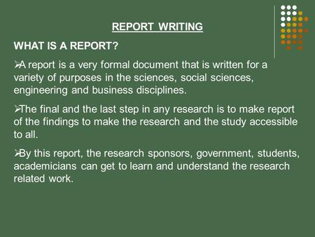REPORT WRITING WHAT IS A REPORT?  A report is a very formal document that is written for a variety of purposes in the sciences, social sciences, engineering.