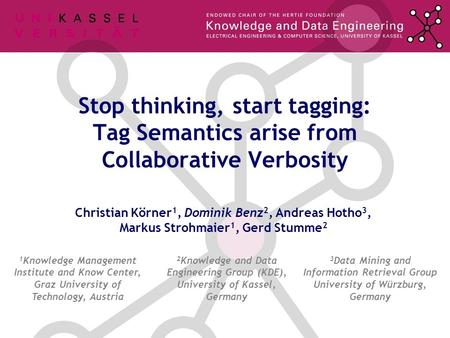 Christian Körner 1, Dominik Benz 2, Andreas Hotho 3, Markus Strohmaier 1, Gerd Stumme 2 Stop thinking, start tagging: Tag Semantics arise from Collaborative.