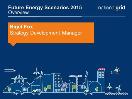 Future Energy Scenarios 2015 Overview Nigel Fox Strategy Development Manager.