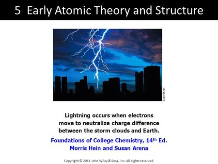 Foundations of College Chemistry, 14 th Ed. Morris Hein and Susan Arena Lightning occurs when electrons move to neutralize charge difference between the.