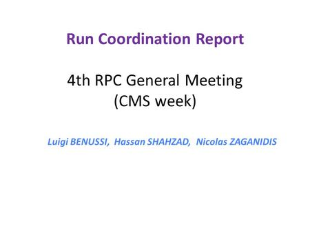 Run Coordination Report 4th RPC General Meeting (CMS week) Luigi BENUSSI, Hassan SHAHZAD, Nicolas ZAGANIDIS.