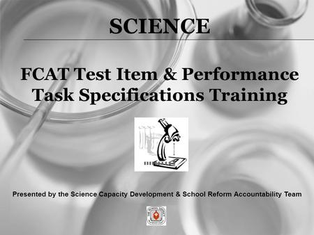 SCIENCE FCAT Test Item & Performance Task Specifications Training Presented by the Science Capacity Development & School Reform Accountability Team.