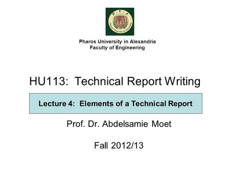 HU113: Technical Report Writing Prof. Dr. Abdelsamie Moet Fall 2012/13 Pharos University in Alexandria Faculty of Engineering Lecture 4: Elements of a.