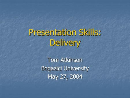 Presentation Skills: Delivery Tom Atkinson Bogazici University May 27, 2004.