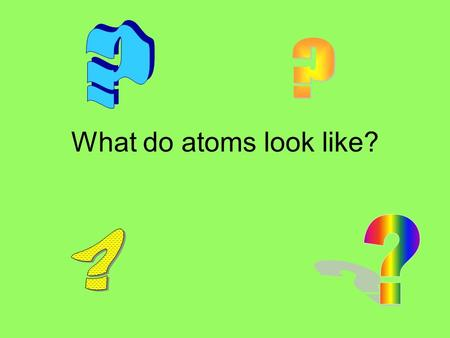 What do atoms look like?. What do we know about atoms? *All elements are composed of atoms *The atoms of the same element are the same (and different.