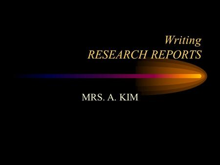 Writing RESEARCH REPORTS MRS. A. KIM. Understanding the Research Report The Research Process Choosing your subject Doing preliminary research Limiting.