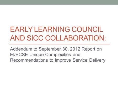 EARLY LEARNING COUNCIL AND SICC COLLABORATION: Addendum to September 30, 2012 Report on EI/ECSE Unique Complexities and Recommendations to Improve Service.