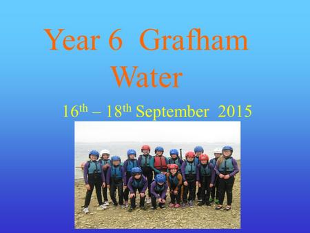 Year 6 Grafham Water 16 th – 18 th September 2015.
