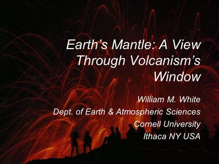 Earth's Mantle: A View Through Volcanism's Window William M. White Dept. of Earth & Atmospheric Sciences Cornell University Ithaca NY USA William M. White.