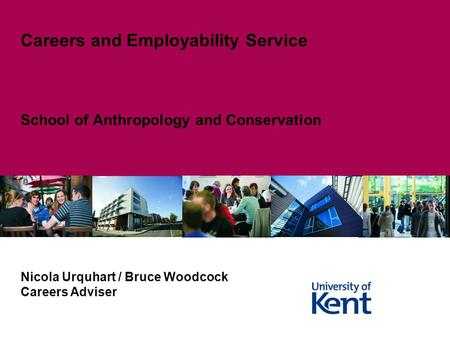 School of Anthropology and Conservation Careers and Employability Service Nicola Urquhart / Bruce Woodcock Careers Adviser.