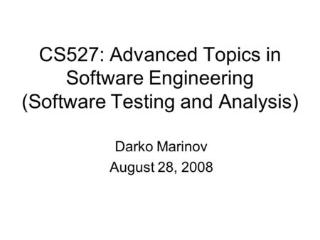 CS527: Advanced Topics in Software Engineering (Software Testing and Analysis) Darko Marinov August 28, 2008.