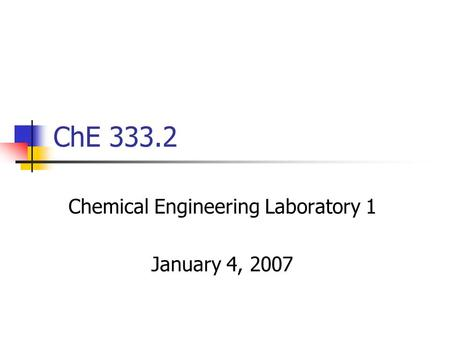 ChE 333.2 Chemical Engineering Laboratory 1 January 4, 2007.