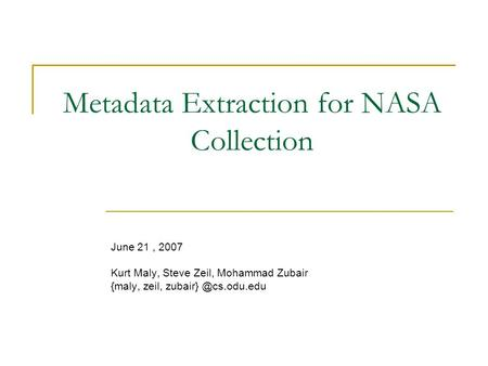 Metadata Extraction for NASA Collection June 21, 2007 Kurt Maly, Steve Zeil, Mohammad Zubair {maly, zeil,