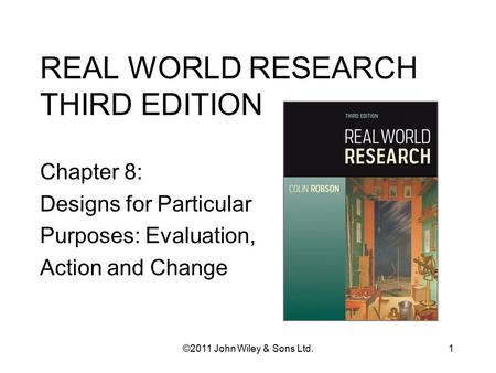 REAL WORLD RESEARCH THIRD EDITION Chapter 8: Designs for Particular Purposes: Evaluation, Action and Change 1©2011 John Wiley & Sons Ltd.