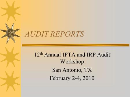 AUDIT REPORTS 12 th Annual IFTA and IRP Audit Workshop San Antonio, TX February 2-4, 2010.