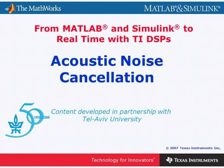 0 - 1 © 2007 Texas Instruments Inc, Content developed in partnership with Tel-Aviv University From MATLAB ® and Simulink ® to Real Time with TI DSPs Acoustic.