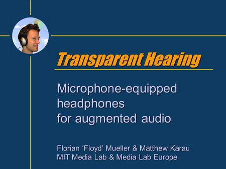 Transparent Hearing Microphone-equipped headphones for augmented audio Florian 'Floyd' Mueller & Matthew Karau MIT Media Lab & Media Lab Europe.