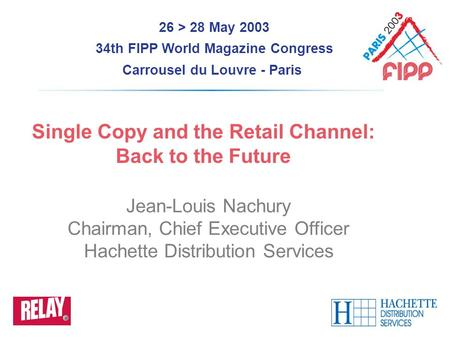 26 > 28 May 2003 34th FIPP World Magazine Congress Carrousel du Louvre - Paris Single Copy and the Retail Channel: Back to the Future Jean-Louis Nachury.