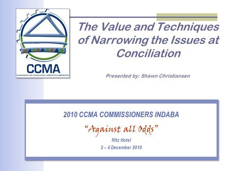 "The Value and Techniques of Narrowing the Issues at Conciliation Presented by: Shawn Christiansen 2010 CCMA COMMISSIONERS INDABA ""Against all Odds"" Ritz."