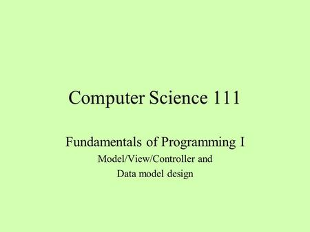 Computer Science 111 Fundamentals of Programming I Model/View/Controller and Data model design.