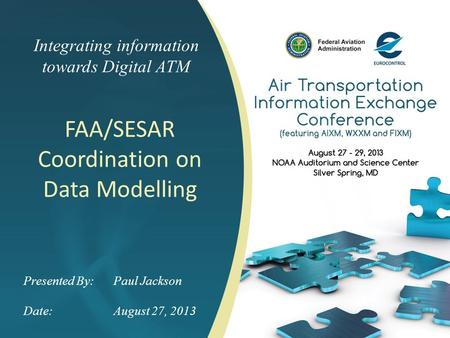 Integrating information towards Digital ATM FAA/SESAR Coordination on Data Modelling Presented By: Paul Jackson Date:August 27, 2013.