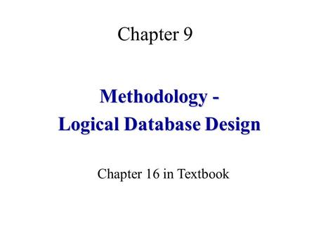 Chapter 9 Methodology - Logical Database Design Chapter 16 in Textbook.