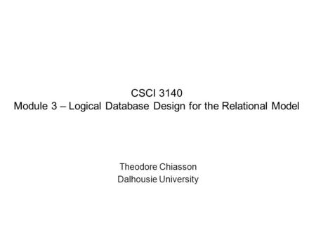 CSCI 3140 Module 3 – Logical Database Design for the Relational Model Theodore Chiasson Dalhousie University.