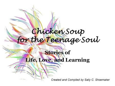 Chicken Soup for the Teenage Soul Stories of Life, Love, and Learning Created and Compiled by Sally C. Shoemaker.