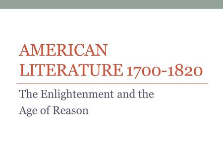 AMERICAN LITERATURE 1700-1820 The Enlightenment and the Age of Reason.