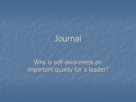 Journal Why is self-awareness an important quality for a leader?