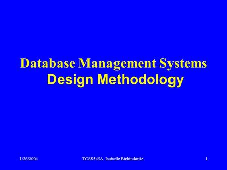 1/26/2004TCSS545A Isabelle Bichindaritz1 Database Management Systems Design Methodology.
