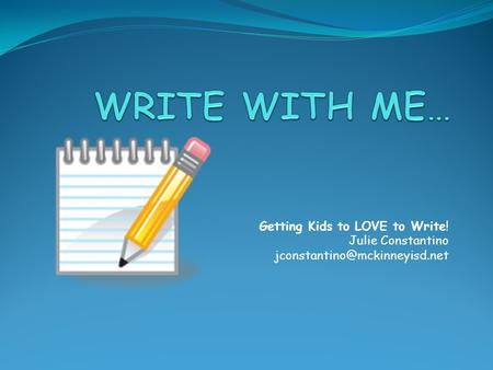 Getting Kids to LOVE to Write! Julie Constantino