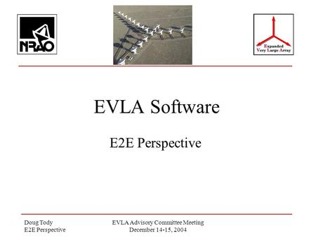 Doug Tody E2E Perspective EVLA Advisory Committee Meeting December 14-15, 2004 EVLA Software E2E Perspective.