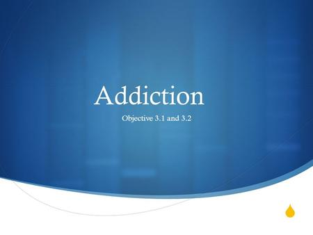  Addiction Objective 3.1 and 3.2.  Take the addiction quiz Objective 3.1 and 3.2.