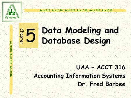 Acct 316 Acct 316 Acct 316 Data Modeling and Database Design 5 UAA – ACCT 316 Accounting Information Systems Dr. Fred Barbee Chapter.