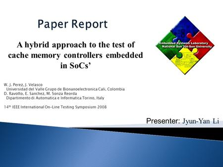 Presenter: Jyun-Yan Li A hybrid approach to the test of cache memory controllers embedded in SoCs' W. J. Perez, J. Velasco Universidad del Valle Grupo.