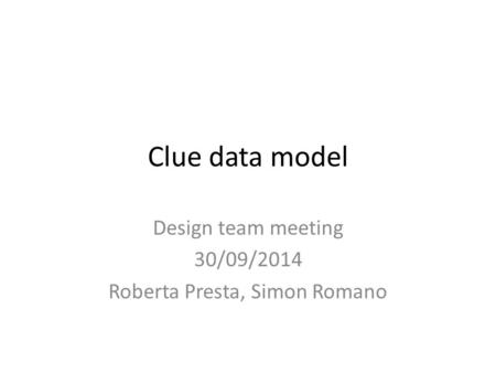 Clue data model Design team meeting 30/09/2014 Roberta Presta, Simon Romano.