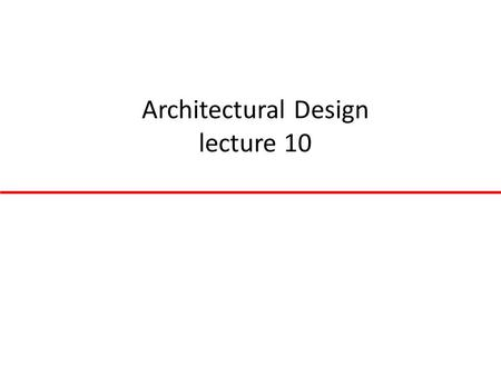Architectural Design lecture 10. Topics covered Architectural design decisions System organisation Control styles Reference architectures.