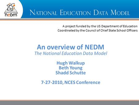 Overview A project funded by the US Department of Education Coordinated by the Council of Chief State School Officers An overview of NEDM The National.