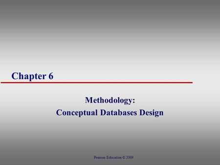 Chapter 6 Methodology: Conceptual Databases Design Pearson Education © 2009.