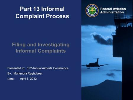 Presented to: By: Date: Federal Aviation Administration Part 13 Informal Complaint Process Filing and Investigating Informal Complaints 35 th Annual Airports.