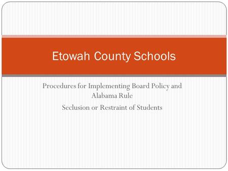 Procedures for Implementing Board Policy and Alabama Rule Seclusion or Restraint of Students Etowah County Schools.