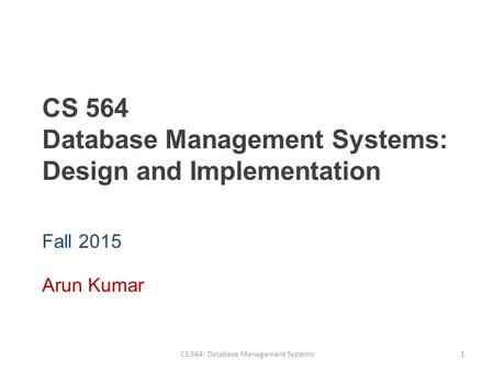 CS 564 Database Management Systems: Design and Implementation Fall 2015 Arun Kumar CS 564: Database Management Systems1.