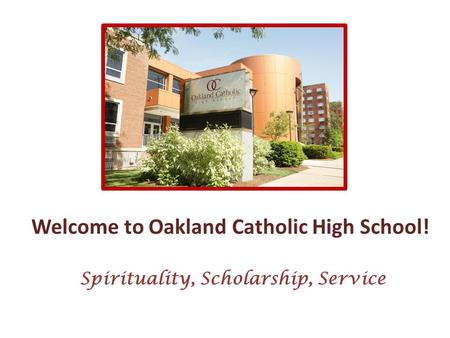 Welcome to Oakland Catholic High School! Spirituality, Scholarship, Service.