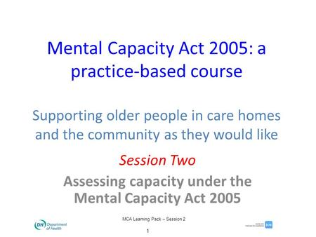 1 MCA Learning Pack – Session 2 Mental Capacity Act 2005: a practice-based course Supporting older people in care homes and the community as they would.