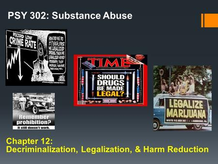 Chapter 12: Decriminalization, Legalization, & Harm Reduction PSY 302: Substance Abuse.